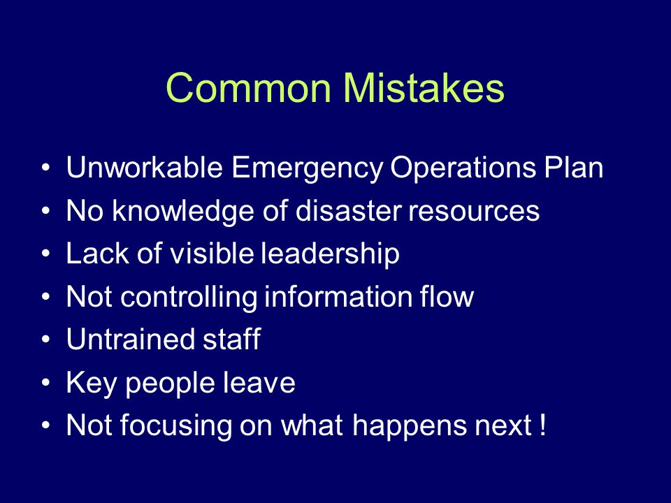 Common Mistakes Unworkable Emergency Operations Plan No knowledge of disaster resources Lack of visible leadership Not controlling information flow Un