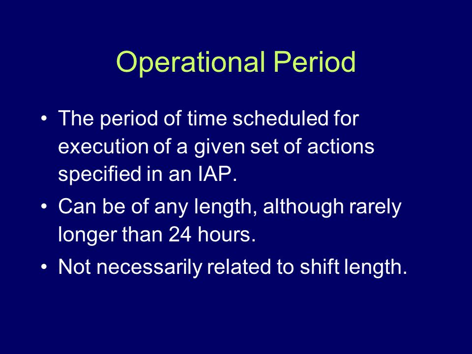 Operational Period The period of time scheduled for execution of a given set of actions specified in an IAP. Can be of any length, although rarely lon