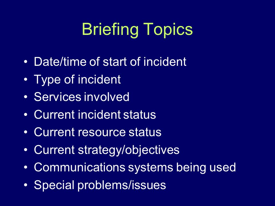 Briefing Topics Date/time of start of incident Type of incident Services involved Current incident status Current resource status Current strategy/obj