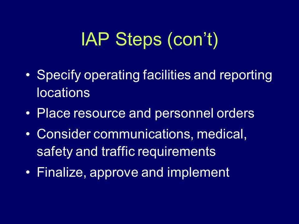 IAP Steps (cont) Specify operating facilities and reporting locations Place resource and personnel orders Consider communications, medical, safety and