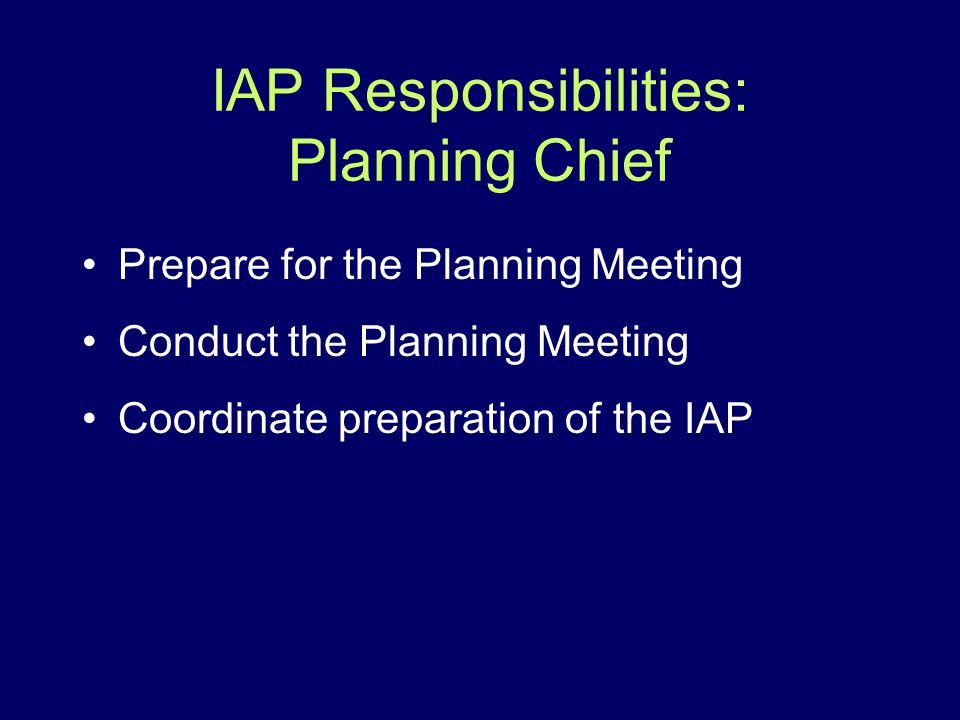 IAP Responsibilities: Planning Chief Prepare for the Planning Meeting Conduct the Planning Meeting Coordinate preparation of the IAP
