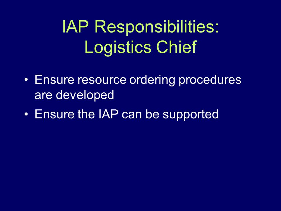 IAP Responsibilities: Logistics Chief Ensure resource ordering procedures are developed Ensure the IAP can be supported