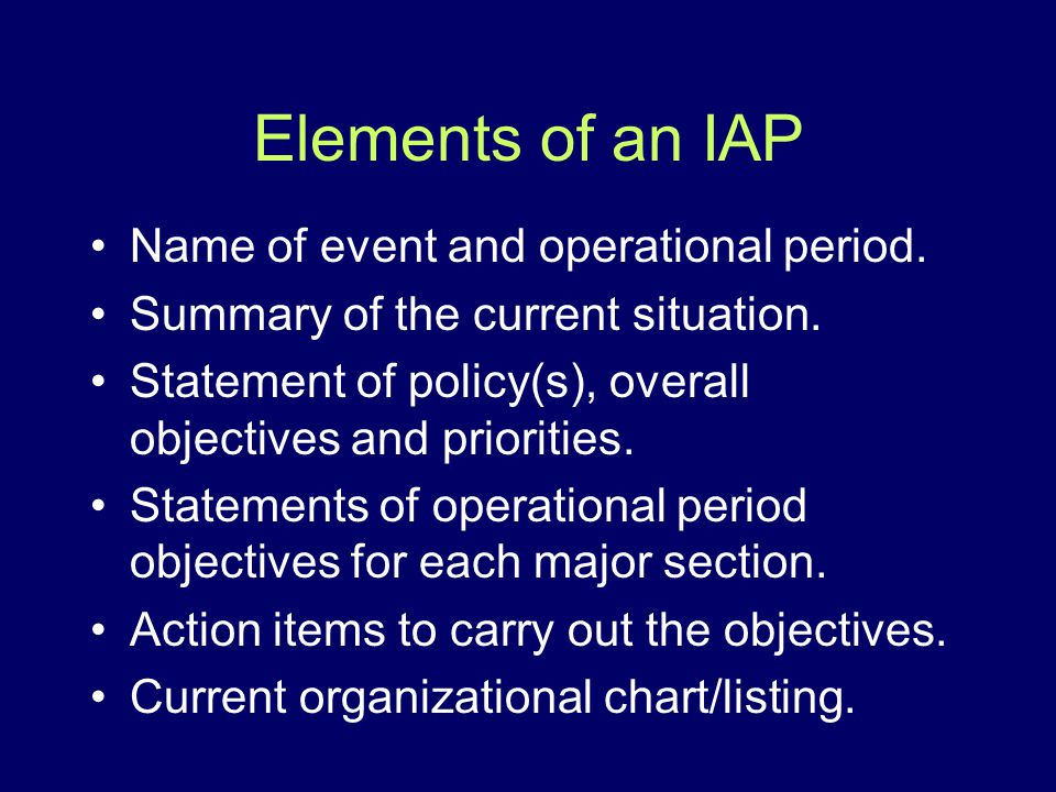 Elements of an IAP Name of event and operational period. Summary of the current situation. Statement of policy(s), overall objectives and priorities.