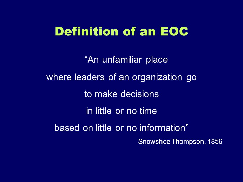 Definition of an EOC An unfamiliar place where leaders of an organization go to make decisions in little or no time based on little or no information