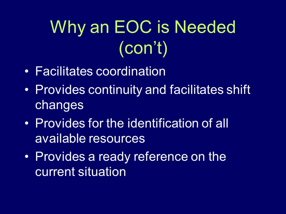 Why an EOC is Needed (cont) Facilitates coordination Provides continuity and facilitates shift changes Provides for the identification of all availabl