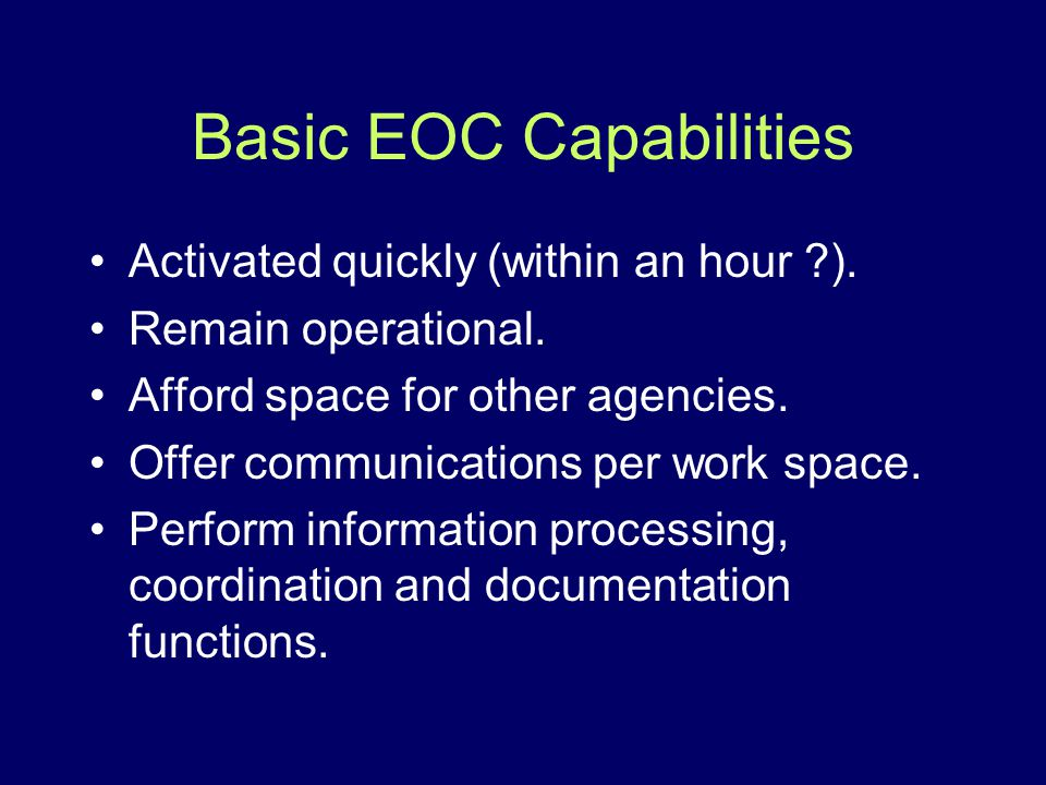 Basic EOC Capabilities Activated quickly (within an hour ?). Remain operational. Afford space for other agencies. Offer communications per work space.