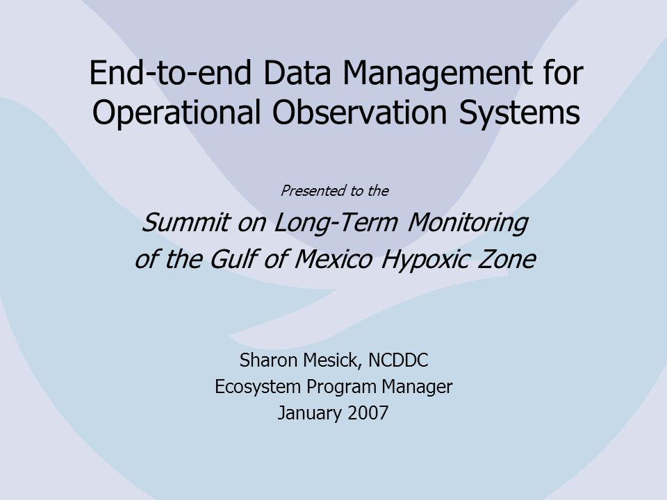 End-to-end Data Management for Operational Observation Systems Presented to the Summit on Long-Term Monitoring of the Gulf of Mexico Hypoxic Zone Sharon Mesick, NCDDC Ecosystem Program Manager January 2007