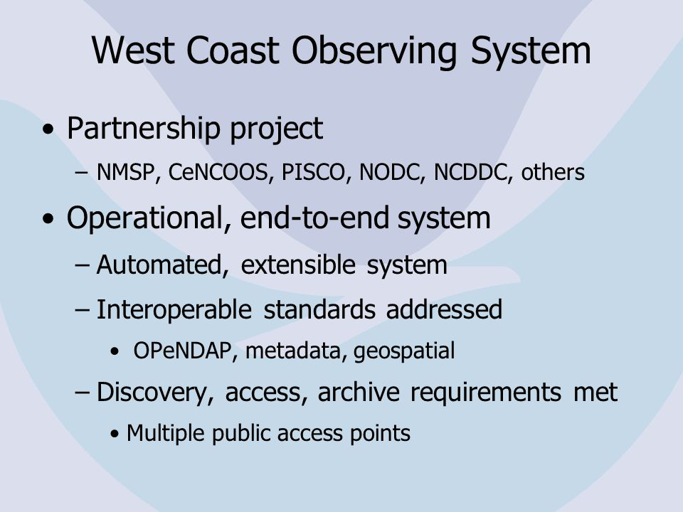 West Coast Observing System Partnership project –NMSP, CeNCOOS, PISCO, NODC, NCDDC, others Operational, end-to-end system –Automated, extensible system –Interoperable standards addressed OPeNDAP, metadata, geospatial –Discovery, access, archive requirements met Multiple public access points