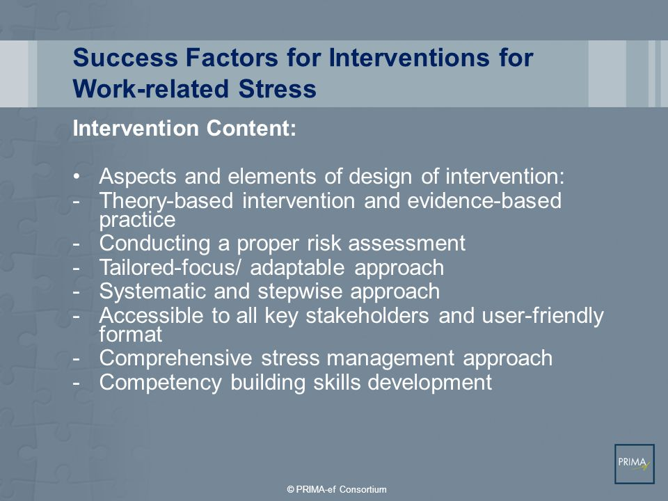 Success Factors for Interventions for Work-related Stress Intervention Design: Evaluation of intervention: -Strong study design with control -Planned systematic evaluation as part of intervention design -Intervention evaluation should be linked to intervention aims, goals, and identified problems -Use of a variety of outcomes measures and evaluative approaches (including process evaluation) -Short-term and long-term follow-up up over several time points -Comparative analysis across groups and sub- groups within intervention © PRIMA-ef Consortium
