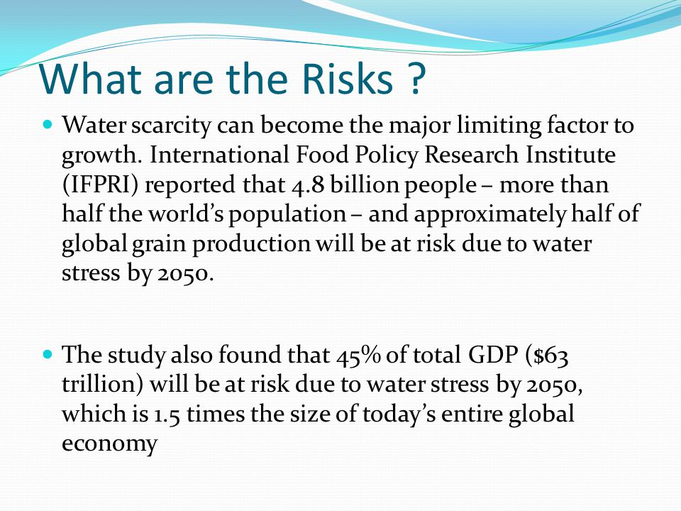 What are the Risks . Water scarcity can become the major limiting factor to growth.