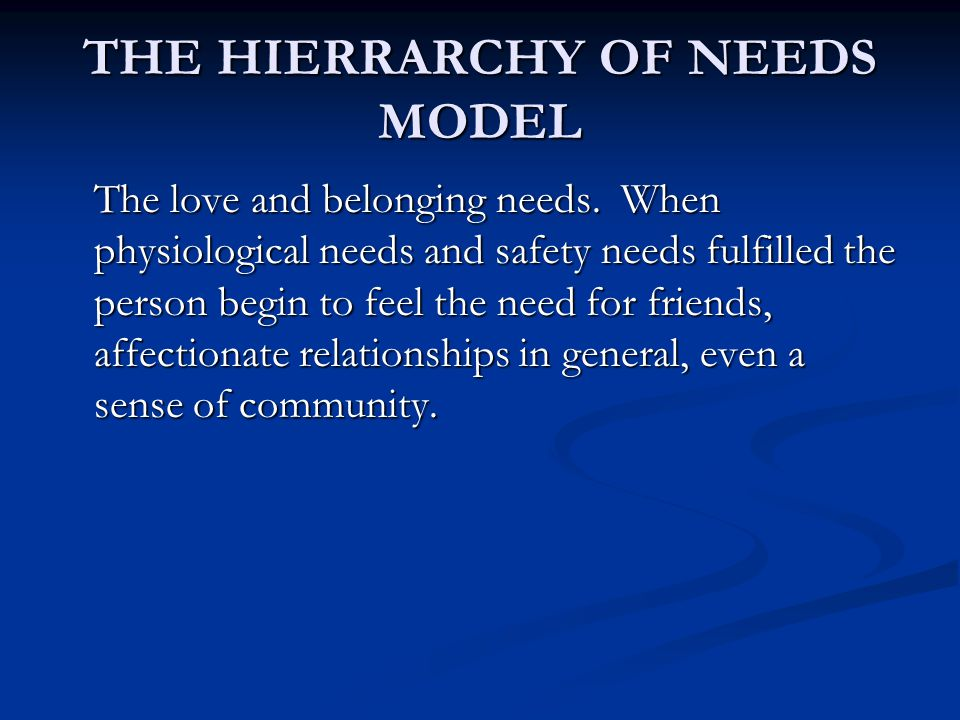 THE HIERRARCHY OF NEEDS MODEL The love and belonging needs.