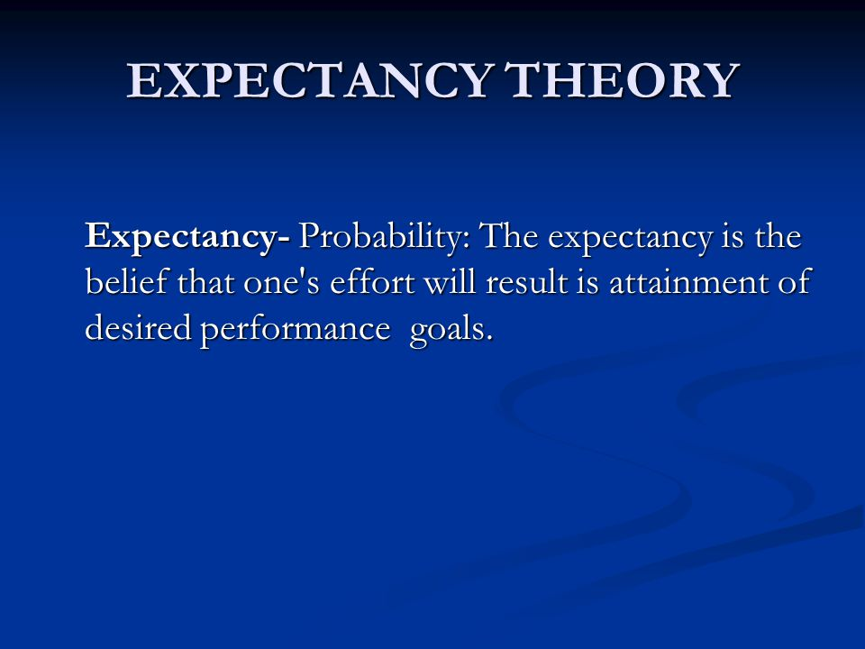 EXPECTANCY THEORY Expectancy- Probability: The expectancy is the belief that one s effort will result is attainment of desired performance goals.
