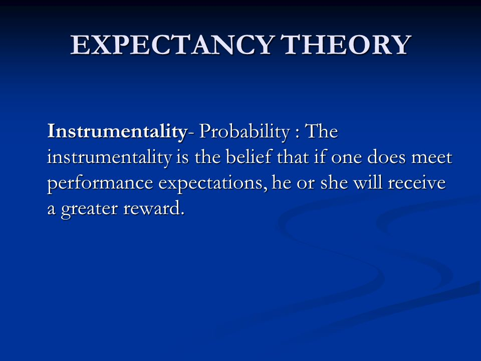 EXPECTANCY THEORY Instrumentality- Probability : The instrumentality is the belief that if one does meet performance expectations, he or she will receive a greater reward.