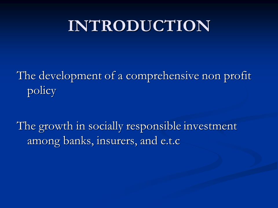 INTRODUCTION The development of a comprehensive non profit policy The growth in socially responsible investment among banks, insurers, and e.t.c