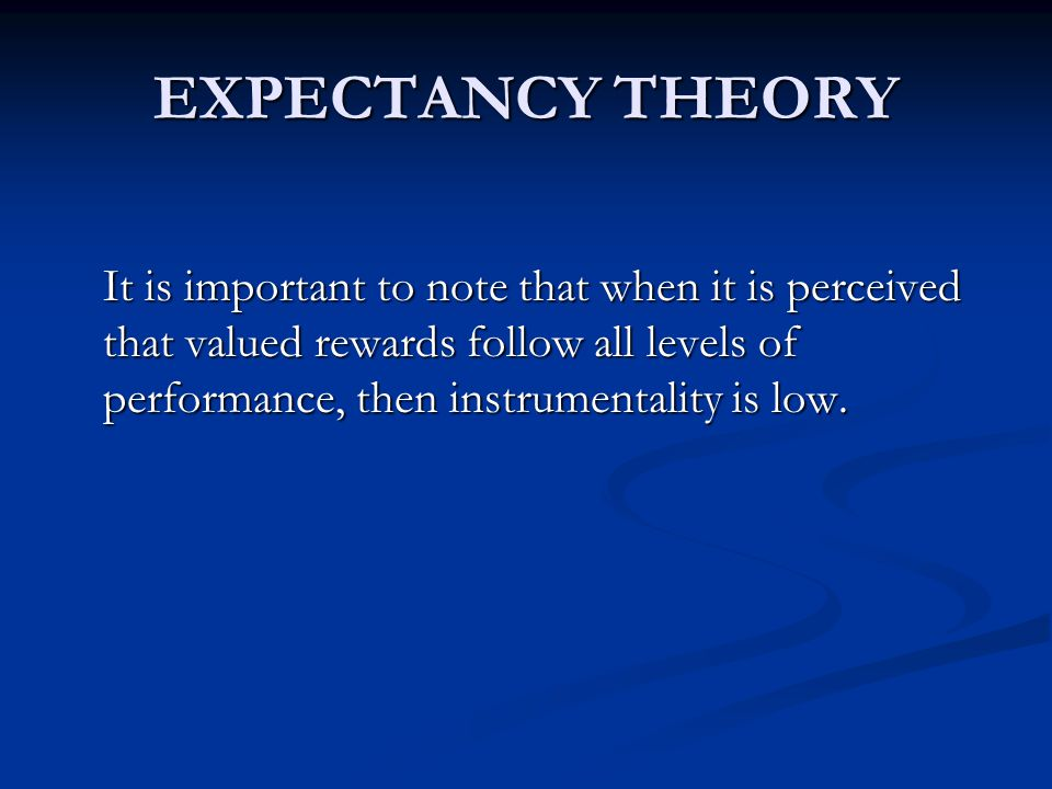 EXPECTANCY THEORY It is important to note that when it is perceived that valued rewards follow all levels of performance, then instrumentality is low.