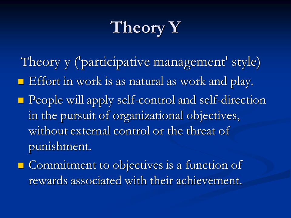 Theory Y T heory y ( participative management style) T heory y ( participative management style) Effort in work is as natural as work and play.