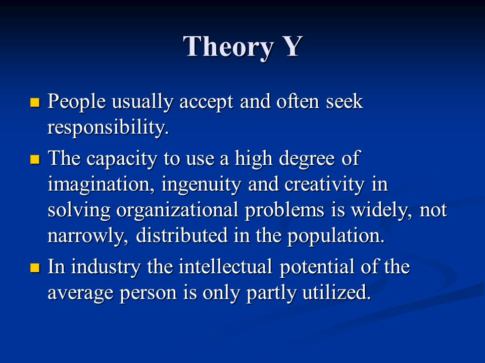 Theory Y People usually accept and often seek responsibility.