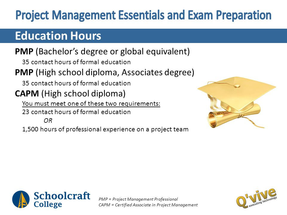 Education Hours PMP (Bachelors degree or global equivalent) 35 contact hours of formal education PMP (High school diploma, Associates degree) 35 conta