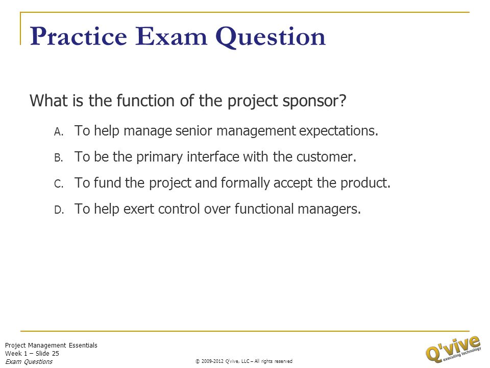 Project Management Essentials Week 1 – Slide 25 © 2009-2011 Q'vive, LLC – All rights reserved © 2009-2012 Q'vive, LLC – All rights reserved Practice E