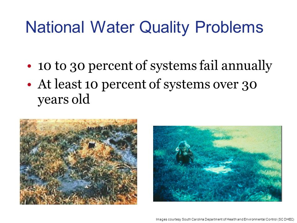 Images courtesy South Carolina Department of Health and Environmental Control (SC DHEC) National Water Quality Problems 10 to 30 percent of systems fail annually At least 10 percent of systems over 30 years old