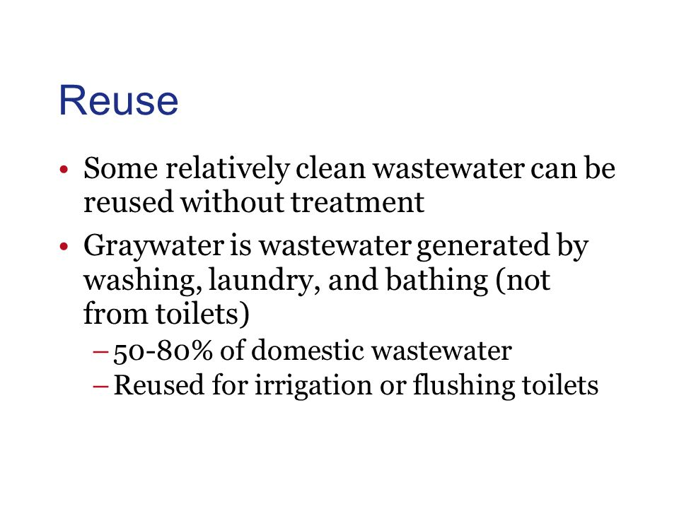 Reuse Some relatively clean wastewater can be reused without treatment Graywater is wastewater generated by washing, laundry, and bathing (not from toilets) –50-80% of domestic wastewater –Reused for irrigation or flushing toilets