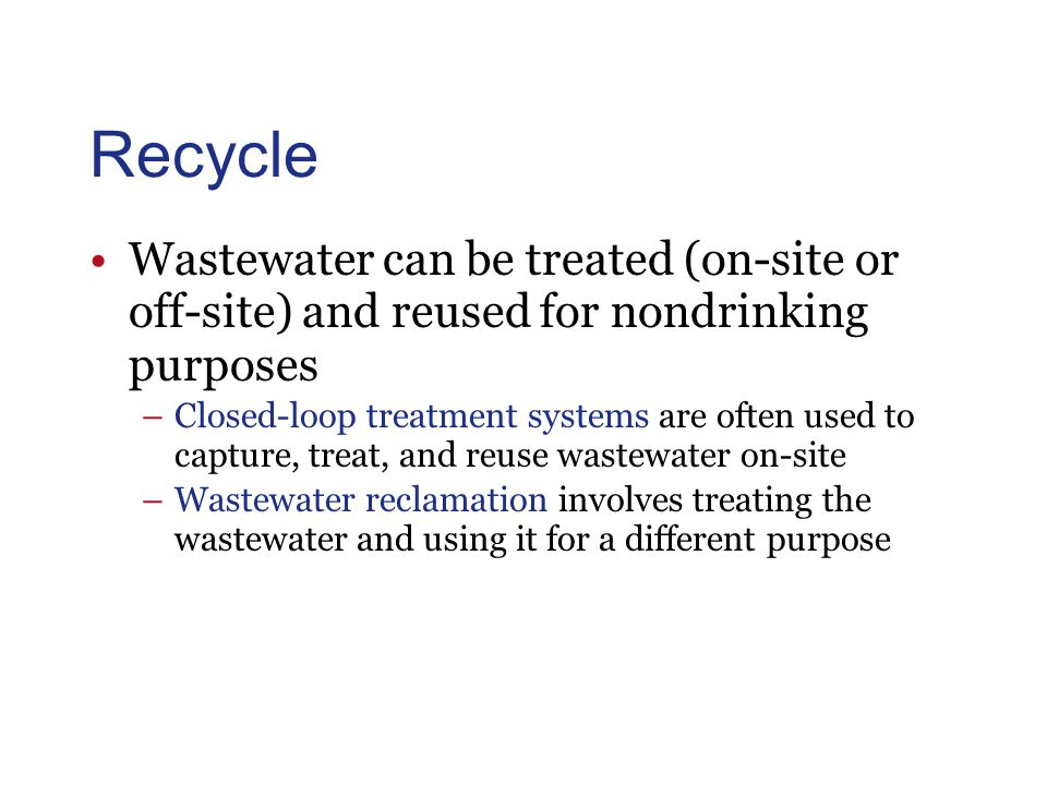Recycle Wastewater can be treated (on-site or off-site) and reused for nondrinking purposes –Closed-loop treatment systems are often used to capture, treat, and reuse wastewater on-site –Wastewater reclamation involves treating the wastewater and using it for a different purpose