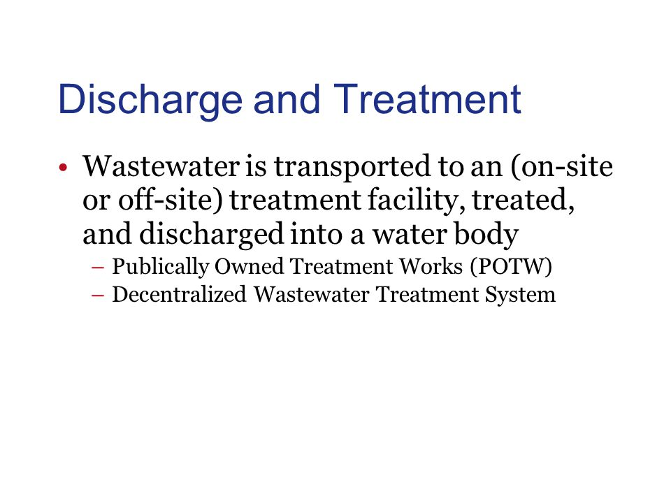 Discharge and Treatment Wastewater is transported to an (on-site or off-site) treatment facility, treated, and discharged into a water body –Publicall