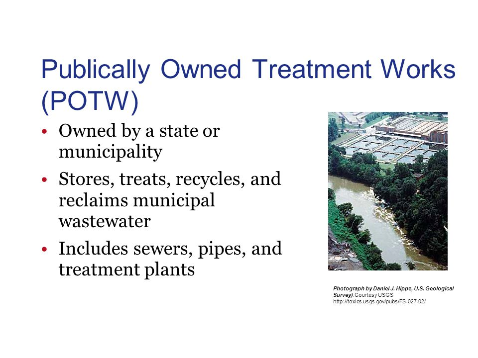Publically Owned Treatment Works (POTW) Owned by a state or municipality Stores, treats, recycles, and reclaims municipal wastewater Includes sewers, pipes, and treatment plants Photograph by Daniel J.