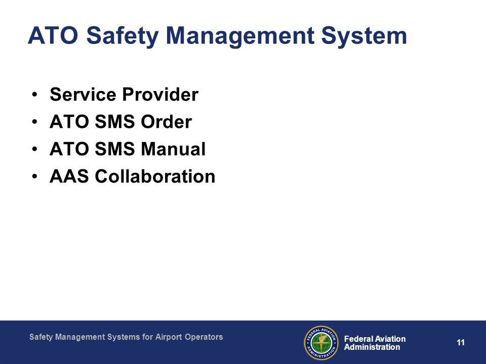 Safety Management Systems for Airport Operators 11 Federal Aviation Administration ATO Safety Management System Service Provider ATO SMS Order ATO SMS Manual AAS Collaboration