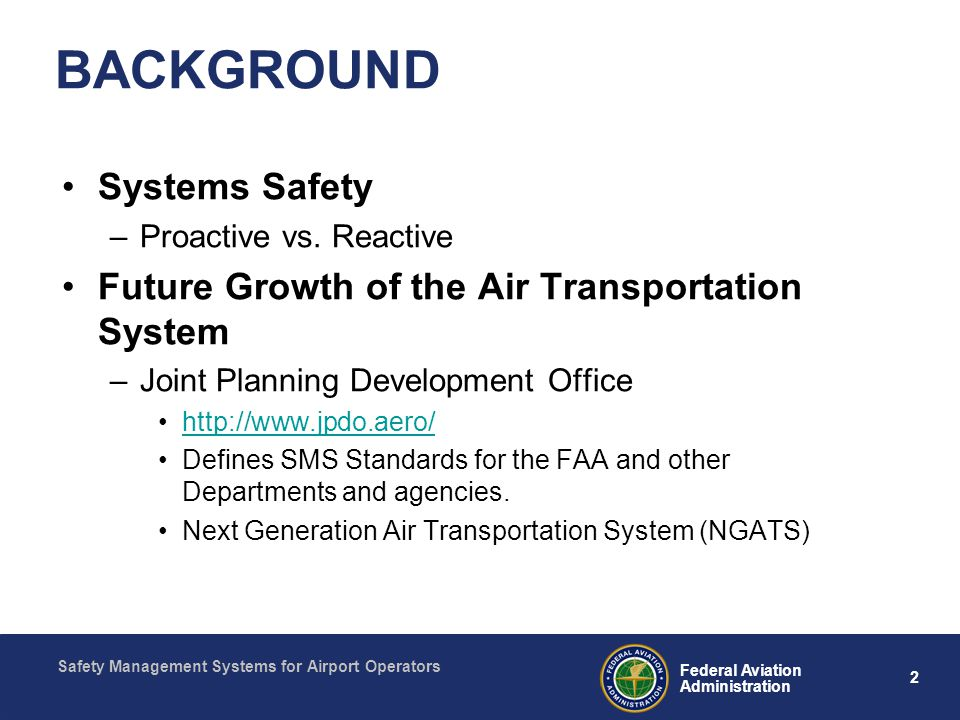 Safety Management Systems for Airport Operators 2 Federal Aviation Administration BACKGROUND Systems Safety –Proactive vs. Reactive Future Growth of t