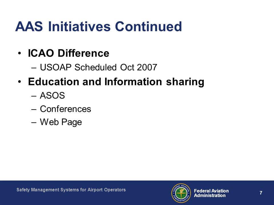 Safety Management Systems for Airport Operators 7 Federal Aviation Administration AAS Initiatives Continued ICAO Difference –USOAP Scheduled Oct 2007 Education and Information sharing –ASOS –Conferences –Web Page