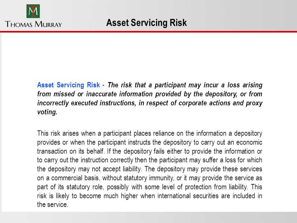 Asset Servicing Risk Asset Servicing Risk - The risk that a participant may incur a loss arising from missed or inaccurate information provided by the depository, or from incorrectly executed instructions, in respect of corporate actions and proxy voting.