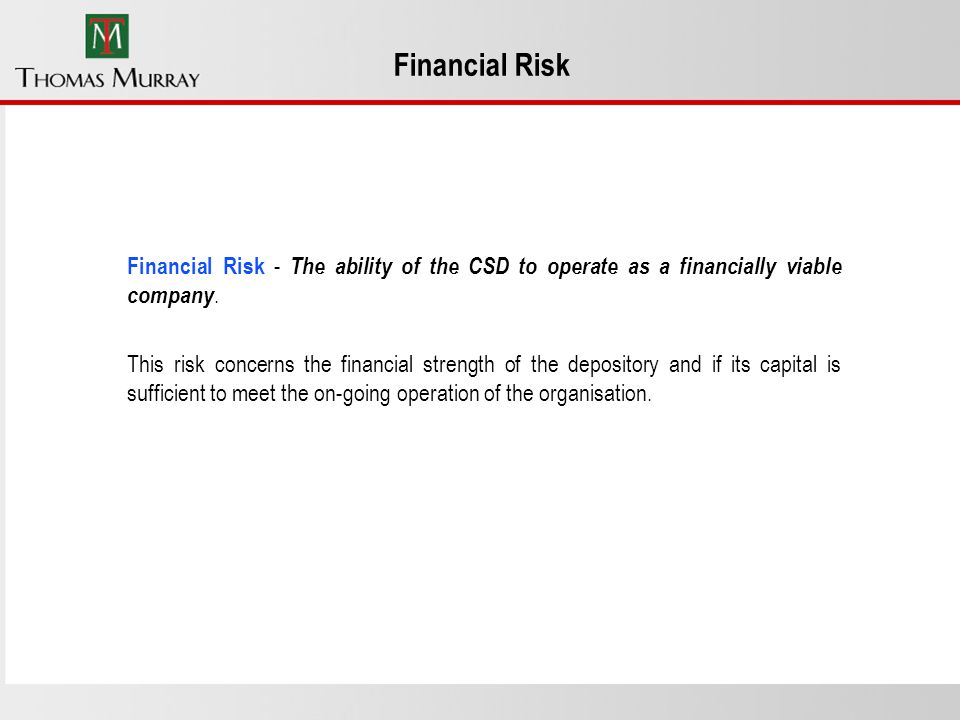 Financial Risk Financial Risk - The ability of the CSD to operate as a financially viable company.