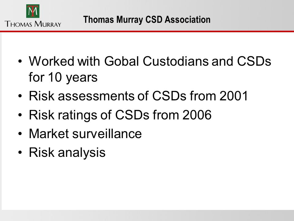 Thomas Murray CSD Association Worked with Gobal Custodians and CSDs for 10 years Risk assessments of CSDs from 2001 Risk ratings of CSDs from 2006 Market surveillance Risk analysis