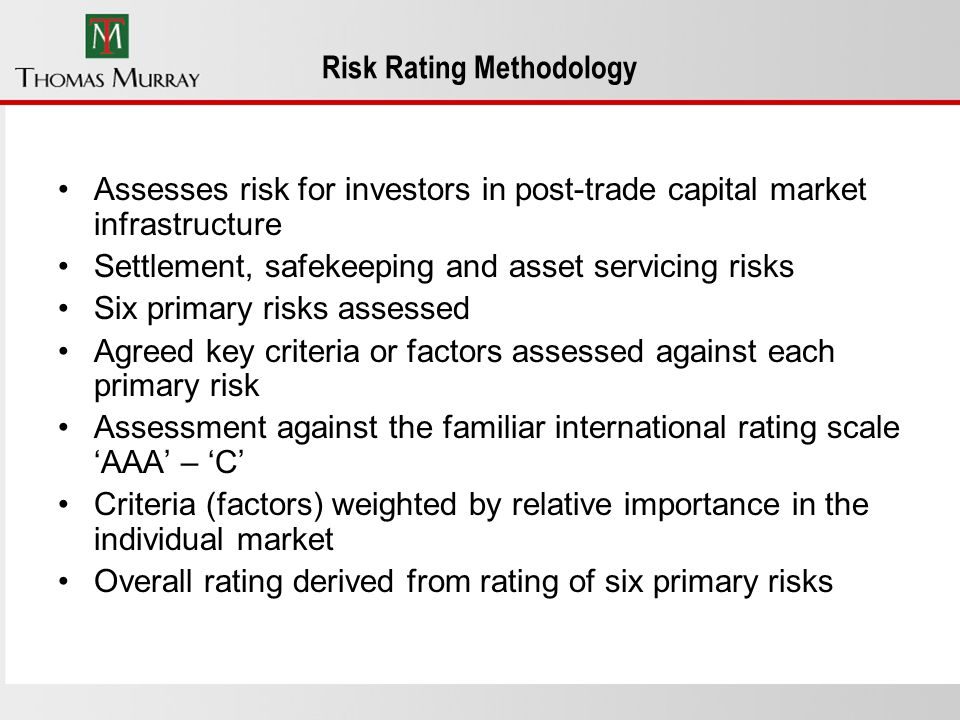 Risk Rating Methodology Assesses risk for investors in post-trade capital market infrastructure Settlement, safekeeping and asset servicing risks Six primary risks assessed Agreed key criteria or factors assessed against each primary risk Assessment against the familiar international rating scale AAA – C Criteria (factors) weighted by relative importance in the individual market Overall rating derived from rating of six primary risks