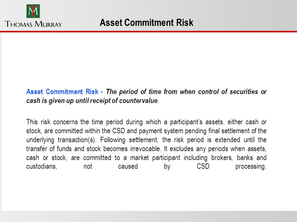 Asset Commitment Risk Asset Commitment Risk - The period of time from when control of securities or cash is given up until receipt of countervalue.