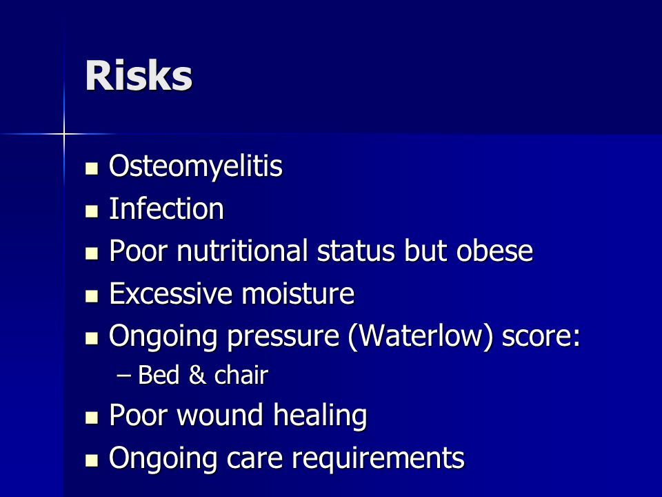 Risks Osteomyelitis Osteomyelitis Infection Infection Poor nutritional status but obese Poor nutritional status but obese Excessive moisture Excessive moisture Ongoing pressure (Waterlow) score: Ongoing pressure (Waterlow) score: –Bed & chair Poor wound healing Poor wound healing Ongoing care requirements Ongoing care requirements