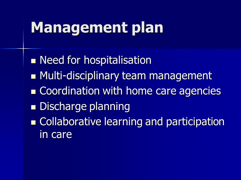 Management plan Need for hospitalisation Need for hospitalisation Multi-disciplinary team management Multi-disciplinary team management Coordination with home care agencies Coordination with home care agencies Discharge planning Discharge planning Collaborative learning and participation in care Collaborative learning and participation in care