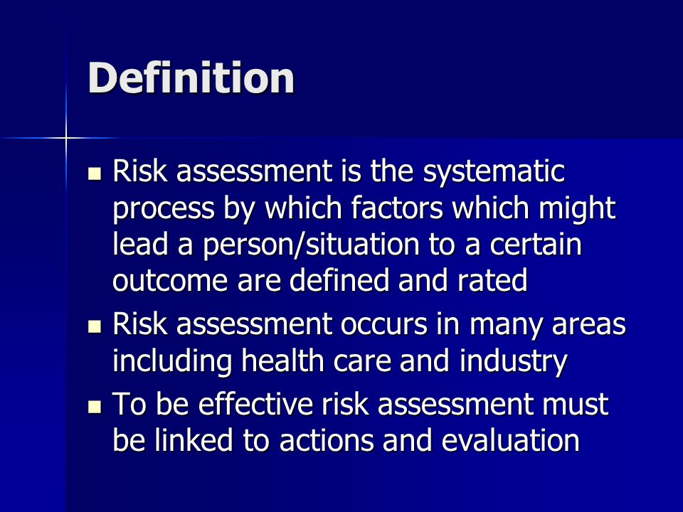 Definition Risk assessment is the systematic process by which factors which might lead a person/situation to a certain outcome are defined and rated Risk assessment is the systematic process by which factors which might lead a person/situation to a certain outcome are defined and rated Risk assessment occurs in many areas including health care and industry Risk assessment occurs in many areas including health care and industry To be effective risk assessment must be linked to actions and evaluation To be effective risk assessment must be linked to actions and evaluation