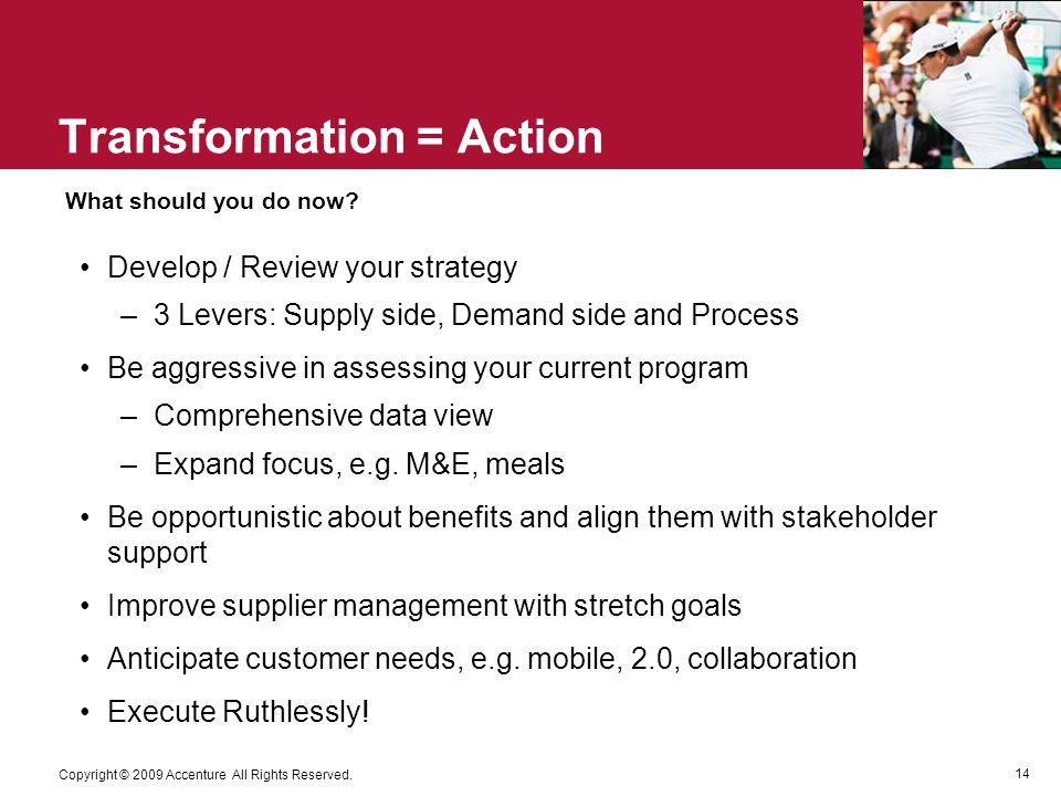 14 Copyright © 2009 Accenture All Rights Reserved. Transformation = Action Develop / Review your strategy –3 Levers: Supply side, Demand side and Proc