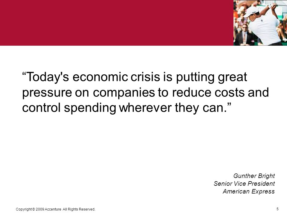 5 Copyright © 2009 Accenture All Rights Reserved. Today's economic crisis is putting great pressure on companies to reduce costs and control spending