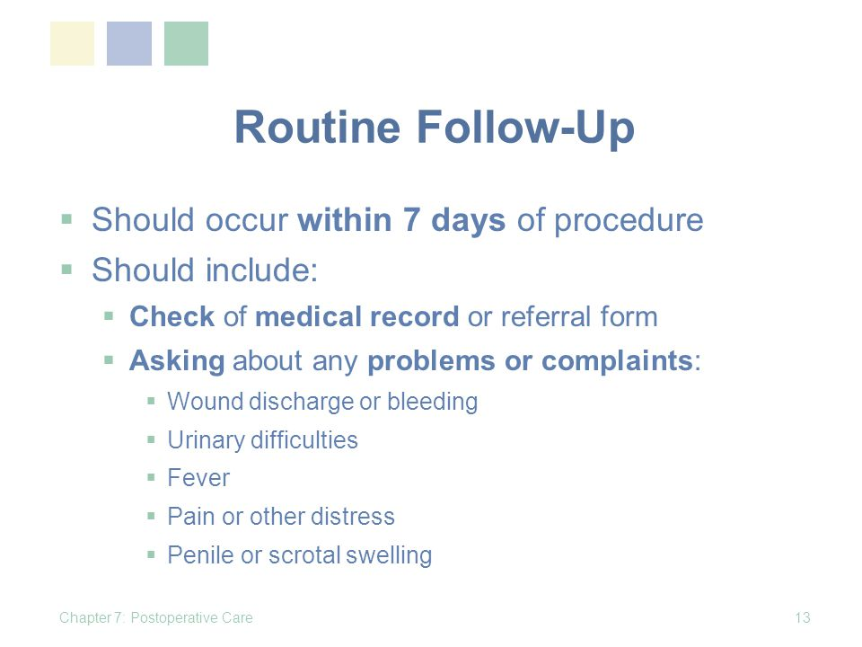 Routine Follow-Up Should occur within 7 days of procedure Should include: Check of medical record or referral form Asking about any problems or complaints: Wound discharge or bleeding Urinary difficulties Fever Pain or other distress Penile or scrotal swelling Chapter 7: Postoperative Care13