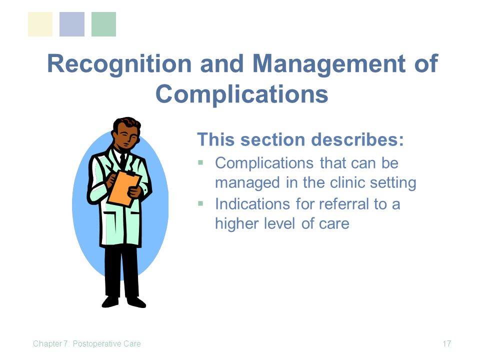Recognition and Management of Complications Chapter 7: Postoperative Care17 This section describes: Complications that can be managed in the clinic setting Indications for referral to a higher level of care