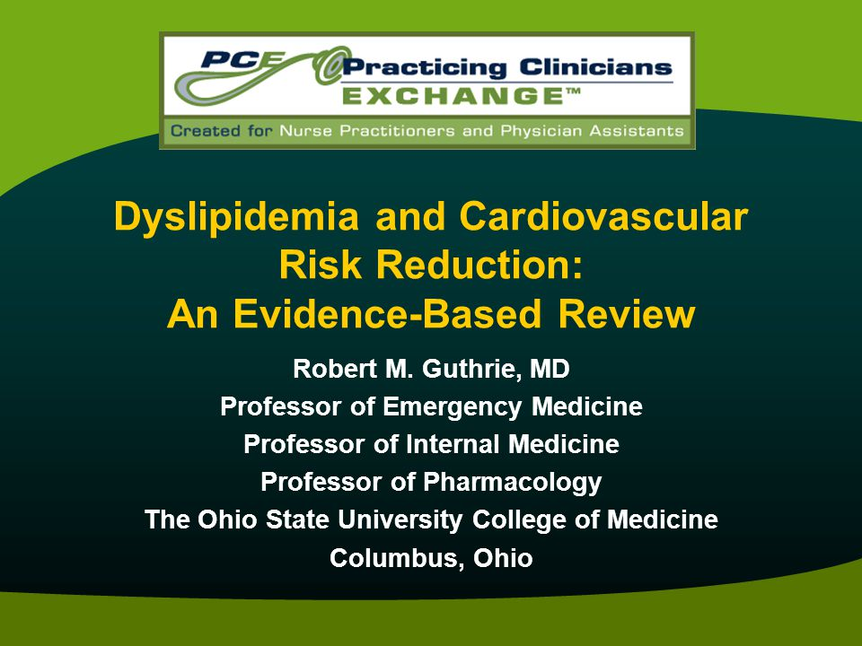 Dyslipidemia and Cardiovascular Risk Reduction: An Evidence-Based Review Robert M. Guthrie, MD Professor of Emergency Medicine Professor of Internal M