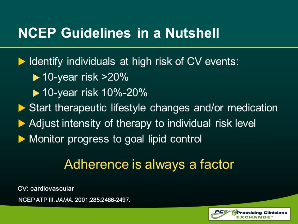 NCEP Guidelines in a Nutshell Identify individuals at high risk of CV events: 10-year risk >20% 10-year risk 10%-20% Start therapeutic lifestyle changes and/or medication Adjust intensity of therapy to individual risk level Monitor progress to goal lipid control Adherence is always a factor NCEP ATP III.