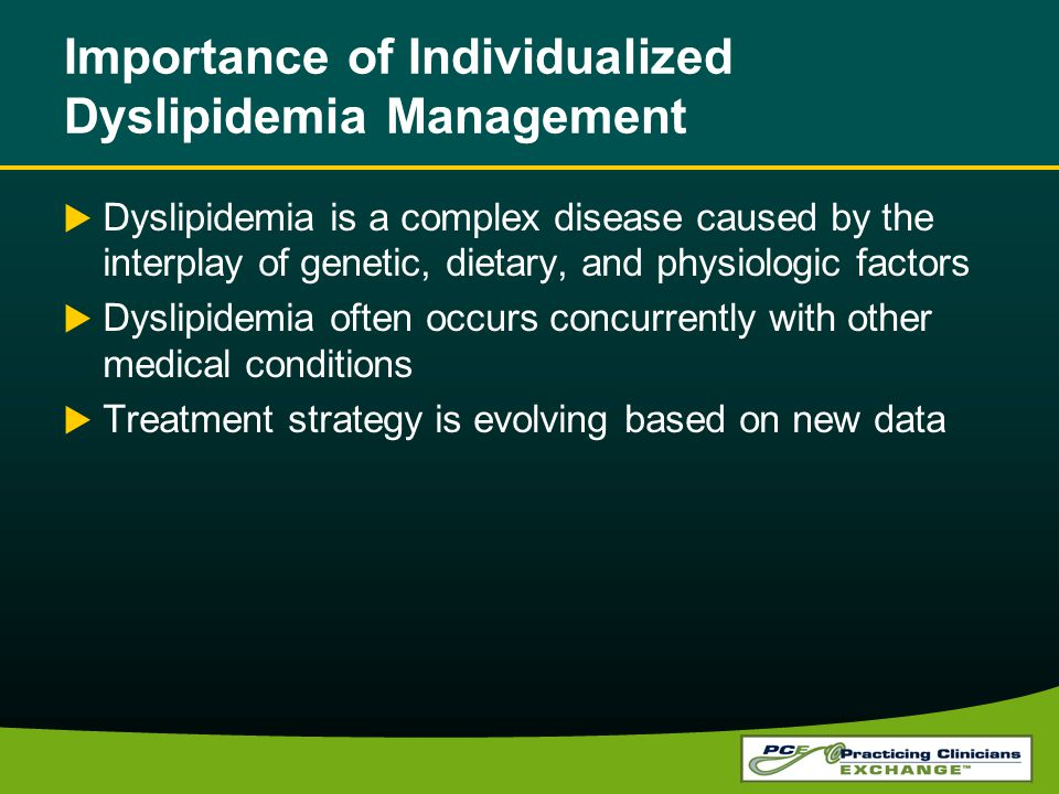 Importance of Individualized Dyslipidemia Management Dyslipidemia is a complex disease caused by the interplay of genetic, dietary, and physiologic factors Dyslipidemia often occurs concurrently with other medical conditions Treatment strategy is evolving based on new data
