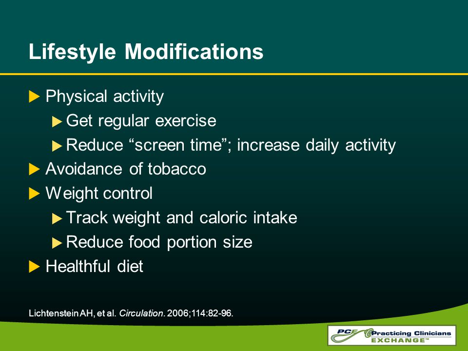 Lifestyle Modifications Physical activity Get regular exercise Reduce screen time; increase daily activity Avoidance of tobacco Weight control Track weight and caloric intake Reduce food portion size Healthful diet Lichtenstein AH, et al.