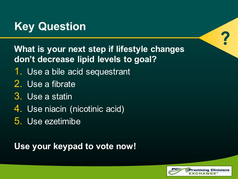 Key Question What is your next step if lifestyle changes dont decrease lipid levels to goal? 1. Use a bile acid sequestrant 2. Use a fibrate 3. Use a