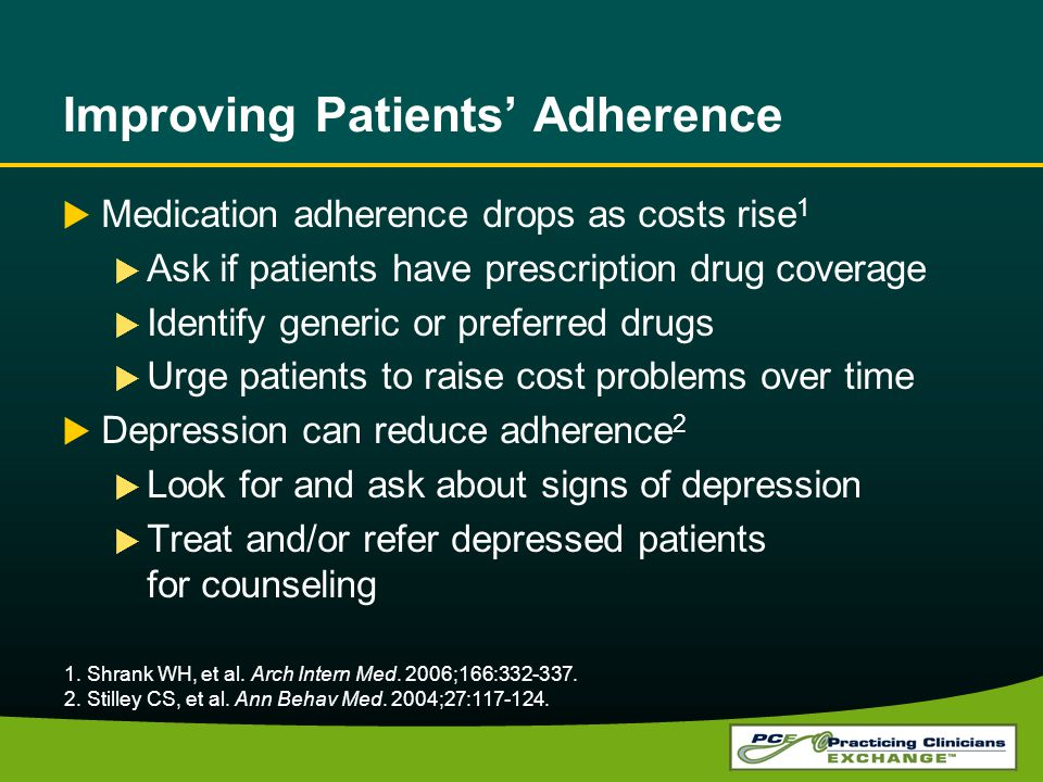 Improving Patients Adherence Medication adherence drops as costs rise 1 Ask if patients have prescription drug coverage Identify generic or preferred drugs Urge patients to raise cost problems over time Depression can reduce adherence 2 Look for and ask about signs of depression Treat and/or refer depressed patients for counseling 1.