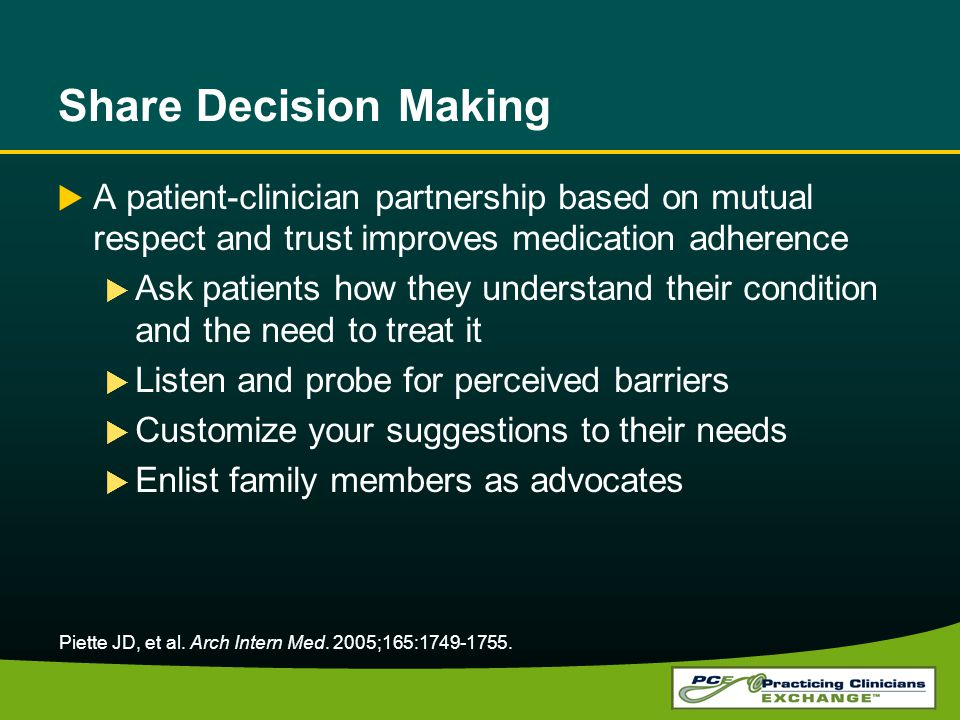 Share Decision Making A patient-clinician partnership based on mutual respect and trust improves medication adherence Ask patients how they understand their condition and the need to treat it Listen and probe for perceived barriers Customize your suggestions to their needs Enlist family members as advocates Piette JD, et al.